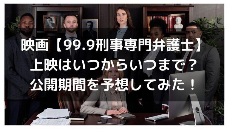 映画【99.9刑事専門弁護士】上映はいつからいつまで?公開期間を予想してみた!イメージ画像