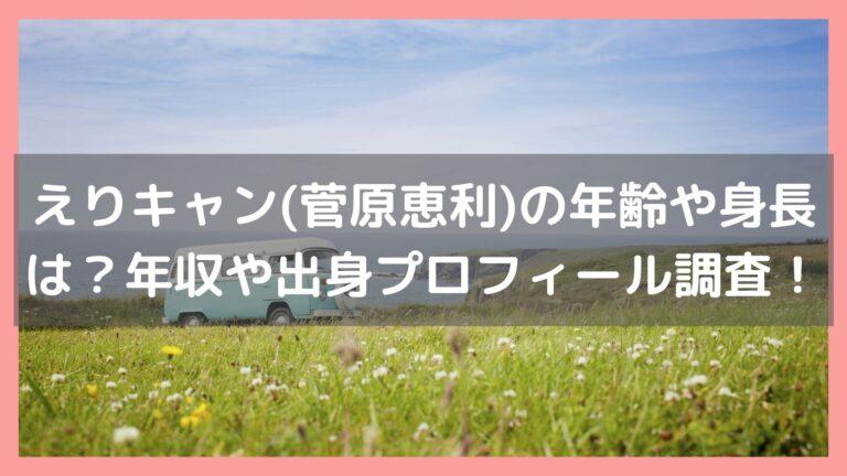 えりキャン(菅原恵利)の年齢や身長は?年収や出身プロフィールなど調査!イメージ画像