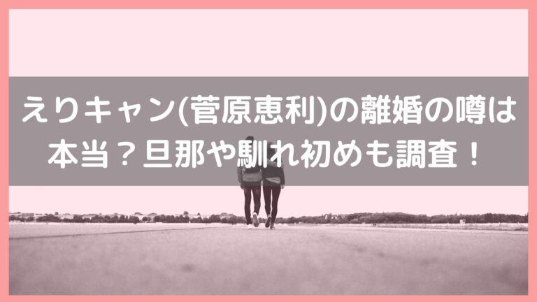 えりキャン(菅原恵利)の離婚の噂は本当?旦那や馴れ初めについても調査!イメージ画像