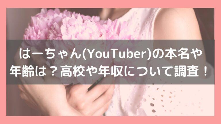 はーちゃん(YouTuber)の本名や年齢は?高校や年収について調査!イメージ画像